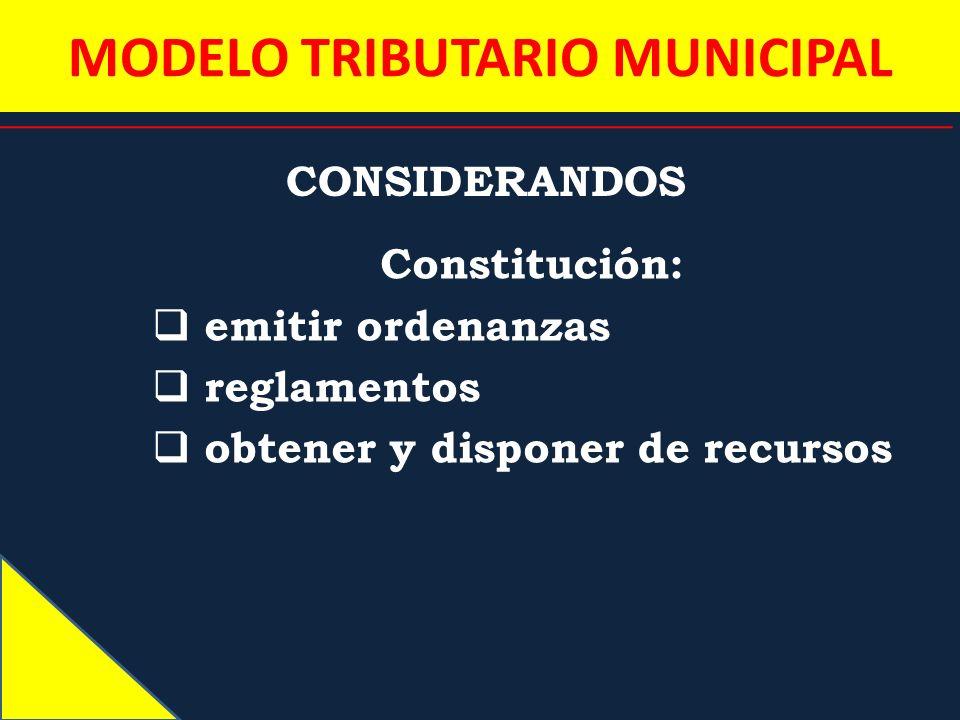 MODELO TRIBUTARIO MUNICIPAL CONSIDERANDOS Constitución: emitir ordenanzas reglamentos obtener y disponer de recursos