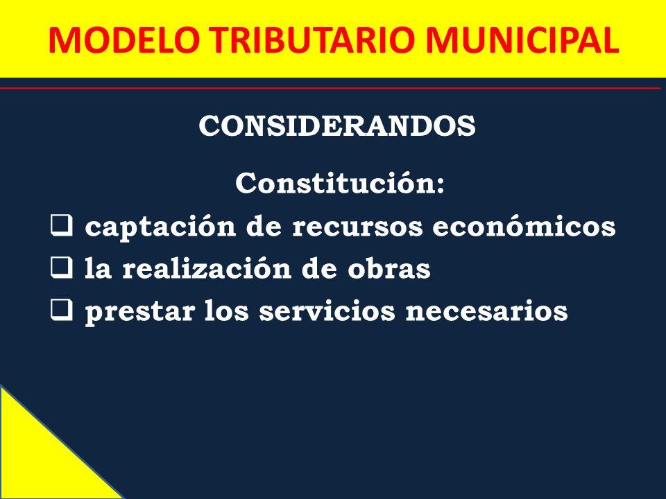 MODELO TRIBUTARIO MUNICIPAL CONSIDERANDOS Constitución: captación de recursos económicos la realización de obras prestar los servicios necesarios