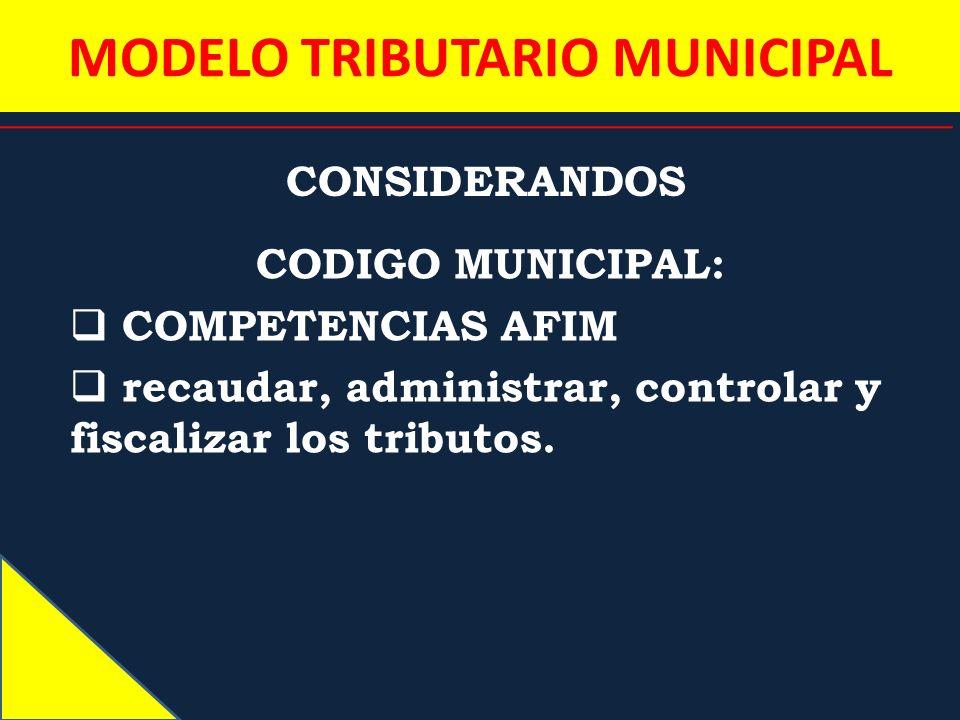 MODELO TRIBUTARIO MUNICIPAL CONSIDERANDOS CODIGO MUNICIPAL: COMPETENCIAS AFIM recaudar, administrar, controlar y fiscalizar los tributos.