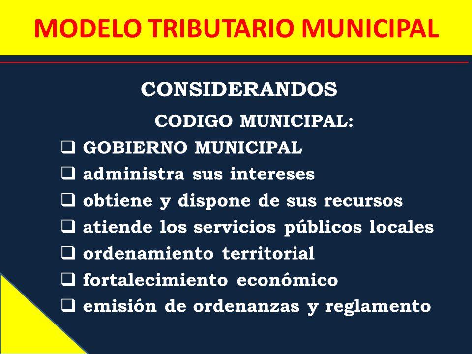 MODELO TRIBUTARIO MUNICIPAL CONSIDERANDOS CODIGO MUNICIPAL: GOBIERNO MUNICIPAL administra sus intereses obtiene y dispone de sus recursos atiende los