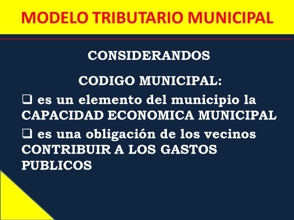 MODELO TRIBUTARIO MUNICIPAL CONSIDERANDOS CODIGO MUNICIPAL: es un elemento del municipio la CAPACIDAD ECONOMICA MUNICIPAL es una obligación de los vec