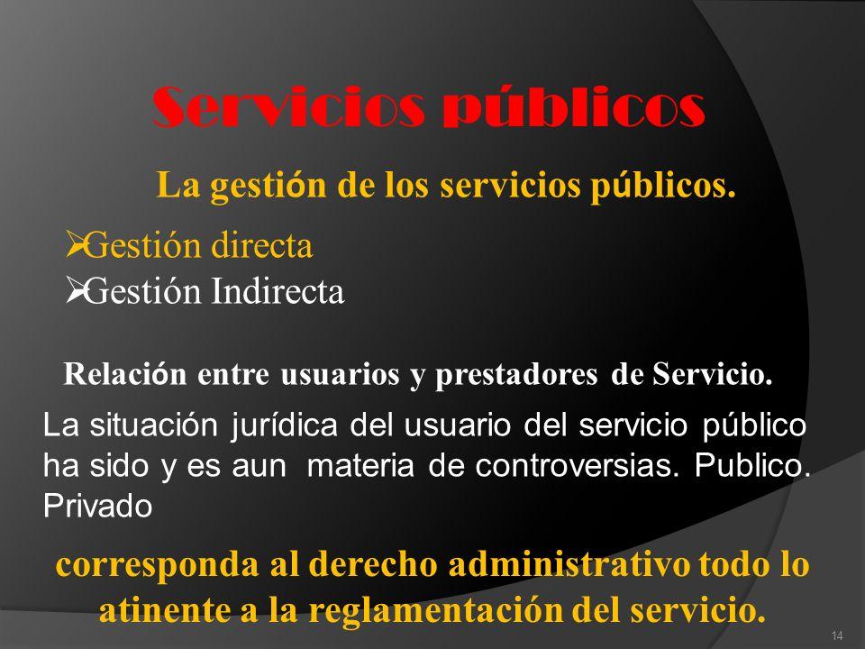 Servicios públicos 14 La gesti ó n de los servicios p ú blicos. Gestión directa Gestión Indirecta Relaci ó n entre usuarios y prestadores de Servicio.
