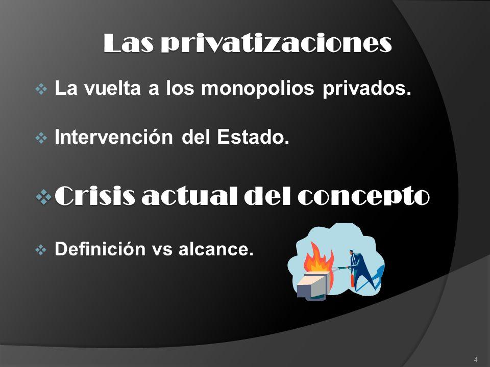 Las privatizaciones La vuelta a los monopolios privados. Intervención del Estado. Crisis actual del concepto Crisis actual del concepto Definición vs