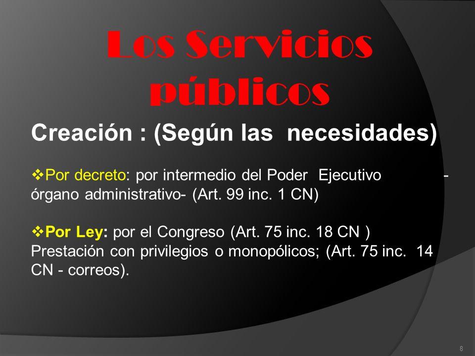 Los Servicios públicos 8 Creación : (Según las necesidades) Por decreto: por intermedio del Poder Ejecutivo - órgano administrativo- (Art. 99 inc. 1 C