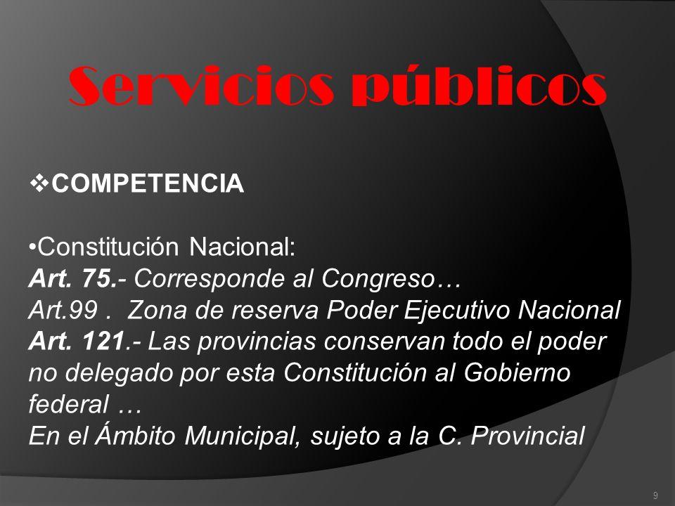 Servicios públicos 9 COMPETENCIA Constitución Nacional: Art. 75.- Corresponde al Congreso… Art.99. Zona de reserva Poder Ejecutivo Nacional Art. 121.-