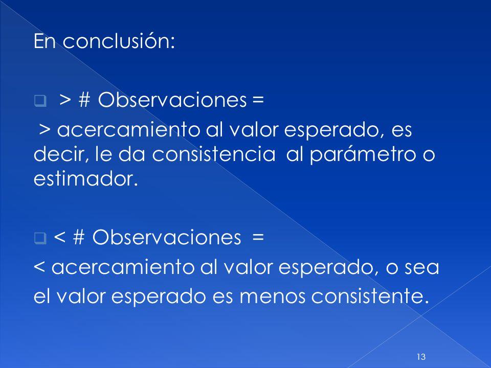 En conclusión: > # Observaciones = > acercamiento al valor esperado, es decir, le da consistencia al parámetro o estimador. < # Observaciones = < acer