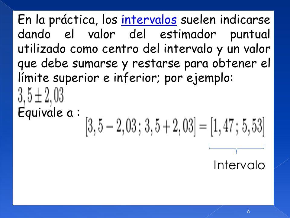 En la práctica, los intervalos suelen indicarse dando el valor del estimador puntual utilizado como centro del intervalo y un valor que debe sumarse y