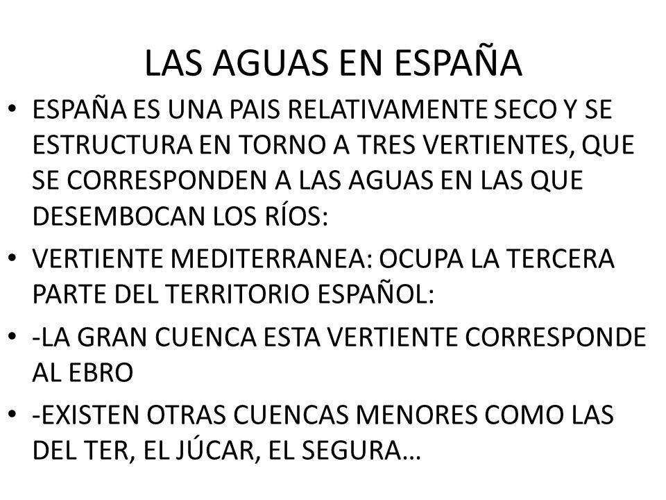 LAS AGUAS EN ESPAÑA ESPAÑA ES UNA PAIS RELATIVAMENTE SECO Y SE ESTRUCTURA EN TORNO A TRES VERTIENTES, QUE SE CORRESPONDEN A LAS AGUAS EN LAS QUE DESEM