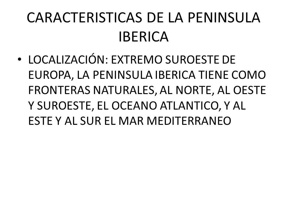 CARACTERISTICAS DE LA PENINSULA IBERICA LOCALIZACIÓN: EXTREMO SUROESTE DE EUROPA, LA PENINSULA IBERICA TIENE COMO FRONTERAS NATURALES, AL NORTE, AL OE