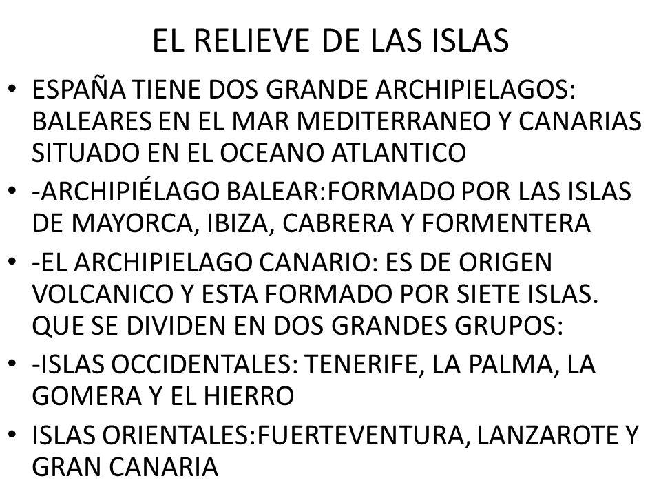 EL RELIEVE DE LAS ISLAS ESPAÑA TIENE DOS GRANDE ARCHIPIELAGOS: BALEARES EN EL MAR MEDITERRANEO Y CANARIAS SITUADO EN EL OCEANO ATLANTICO -ARCHIPIÉLAGO