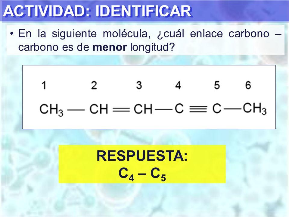 ACTIVIDAD: IDENTIFICAR En la siguiente molécula, ¿cuál enlace carbono – carbono es de menor longitud? RESPUESTA: C 4 – C 5