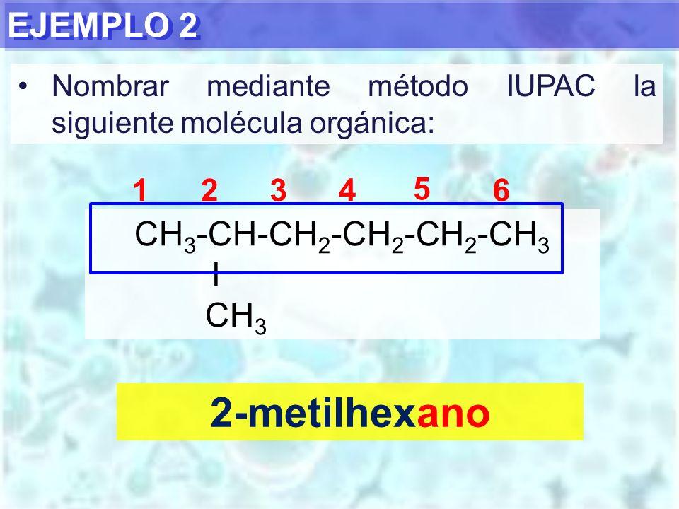 EJEMPLO 2 2-metilhexano CH 3 -CH-CH 2 -CH 2 -CH 2 -CH 3 I CH 3 1234 5 6 Nombrar mediante método IUPAC la siguiente molécula orgánica: