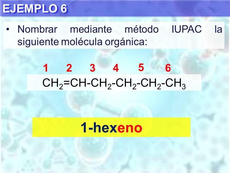 EJEMPLO 6 1-hexeno CH 2 =CH-CH 2 -CH 2 -CH 2 -CH 3 1234 5 6 Nombrar mediante método IUPAC la siguiente molécula orgánica: