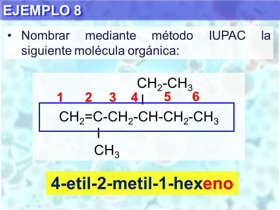 EJEMPLO 8 4-etil-2-metil-1-hexeno CH 2 -CH 3 I CH 2 =C-CH 2 -CH-CH 2 -CH 3 I CH 3 1234 5 6 Nombrar mediante método IUPAC la siguiente molécula orgánic