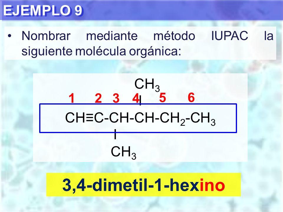 EJEMPLO 9 3,4-dimetil-1-hexino CH 3 I CHC-CH-CH-CH 2 -CH 3 I CH 3 1234 5 6 Nombrar mediante método IUPAC la siguiente molécula orgánica: