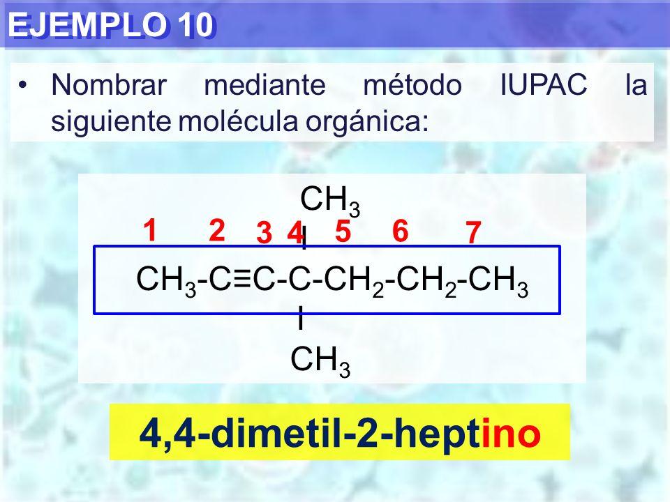 EJEMPLO 10 4,4-dimetil-2-heptino CH 3 I CH 3 -CC-C-CH 2 -CH 2 -CH 3 I CH 3 12 34 5 6 Nombrar mediante método IUPAC la siguiente molécula orgánica: 7