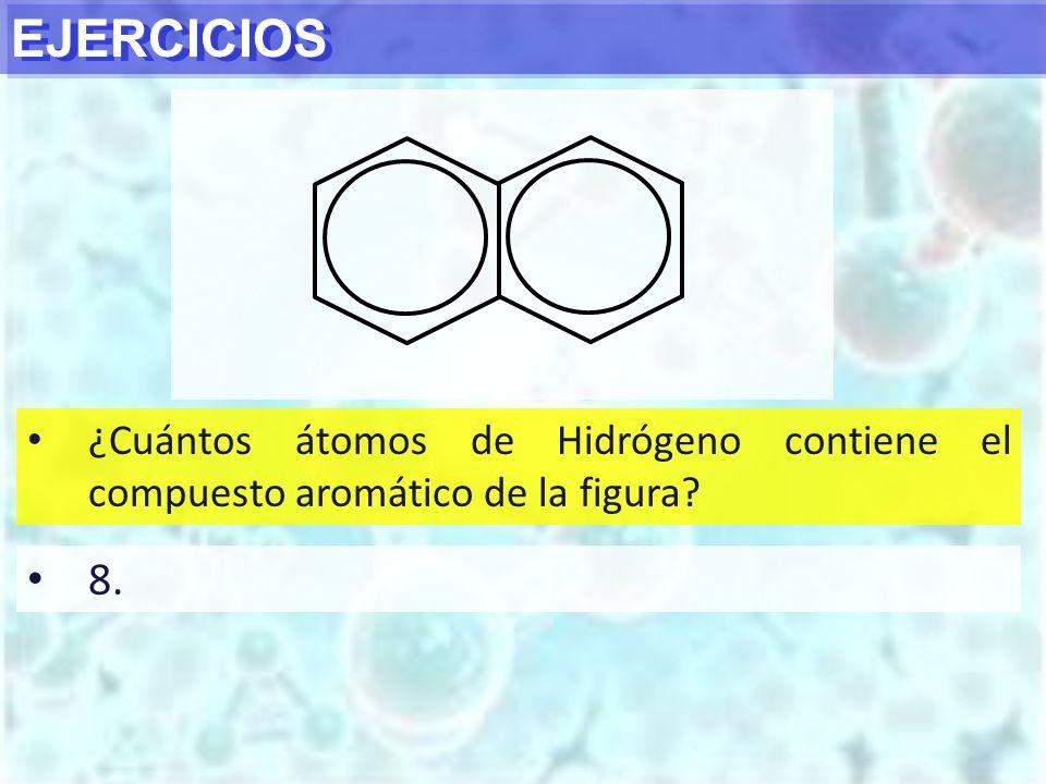 EJERCICIOS ¿Cuántos átomos de Hidrógeno contiene el compuesto aromático de la figura? 8.