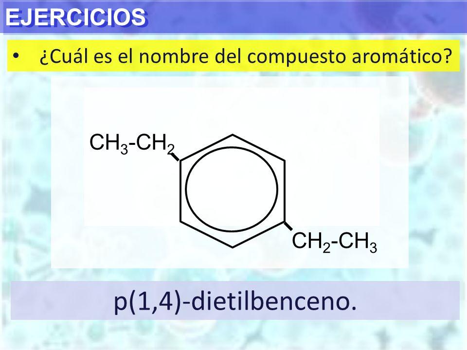 EJERCICIOS ¿Cuál es el nombre del compuesto aromático? p(1,4)-dietilbenceno. CH 3 -CH 2 CH 2 -CH 3