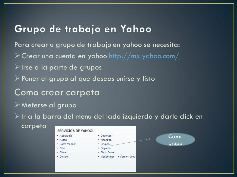 Para crear u grupo de trabajo en yahoo se necesita: Crear una cuenta en yahoo http://mx.yahoo.com/http://mx.yahoo.com/ Irse a la parte de grupos Poner el grupo al que deseas unirse y listo Como crear carpeta Meterse al grupo Ir a la barra del menu del lado izquierdo y darle click en carpeta Crear grupo