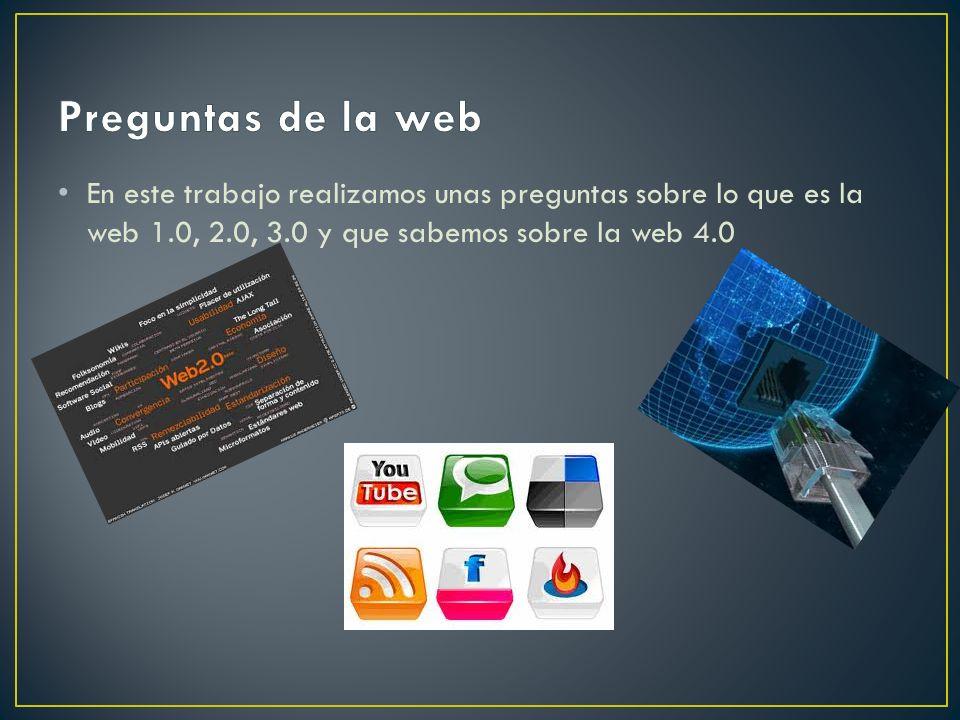 En este trabajo realizamos unas preguntas sobre lo que es la web 1.0, 2.0, 3.0 y que sabemos sobre la web 4.0