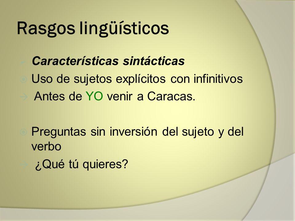 Rasgos lingüísticos Características sintácticas Uso de sujetos explícitos con infinitivos Antes de YO venir a Caracas. Preguntas sin inversión del suj