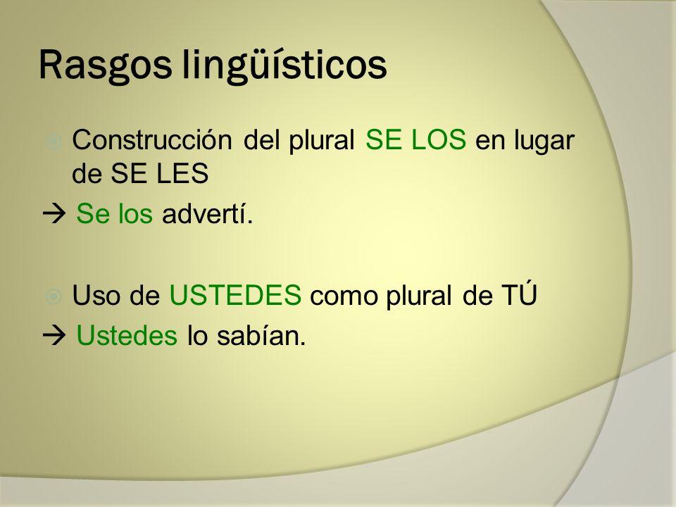 Rasgos lingüísticos Construcción del plural SE LOS en lugar de SE LES Se los advertí. Uso de USTEDES como plural de TÚ Ustedes lo sabían.