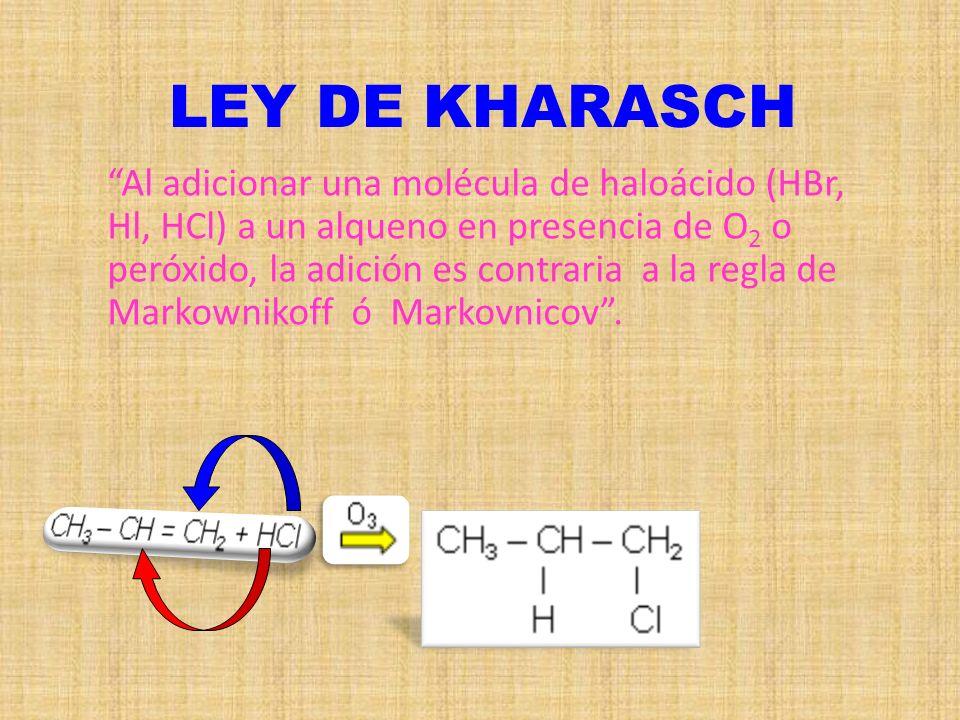 LEY DE KHARASCH Al adicionar una molécula de haloácido (HBr, Hl, HCl) a un alqueno en presencia de O 2 o peróxido, la adición es contraria a la regla