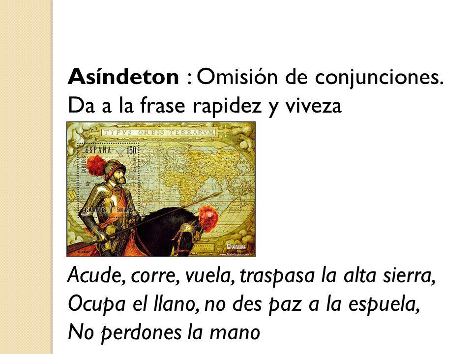Asíndeton : Omisión de conjunciones. Da a la frase rapidez y viveza Acude, corre, vuela, traspasa la alta sierra, Ocupa el llano, no des paz a la espu