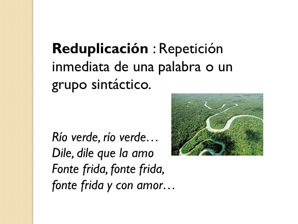Reduplicación : Repetición inmediata de una palabra o un grupo sintáctico. Río verde, río verde… Dile, dile que la amo Fonte frida, fonte frida, fonte