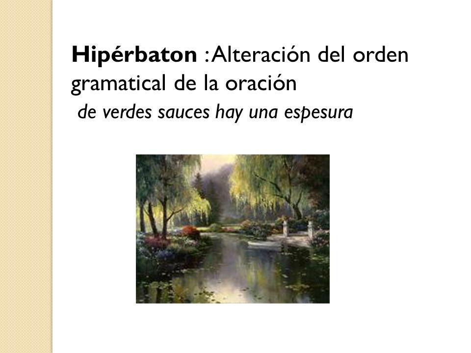 Hipérbaton : Alteración del orden gramatical de la oración de verdes sauces hay una espesura