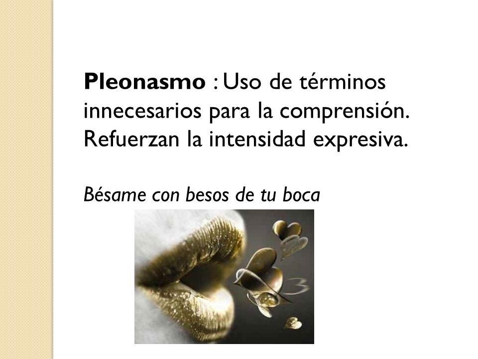 Pleonasmo : Uso de términos innecesarios para la comprensión. Refuerzan la intensidad expresiva. Bésame con besos de tu boca