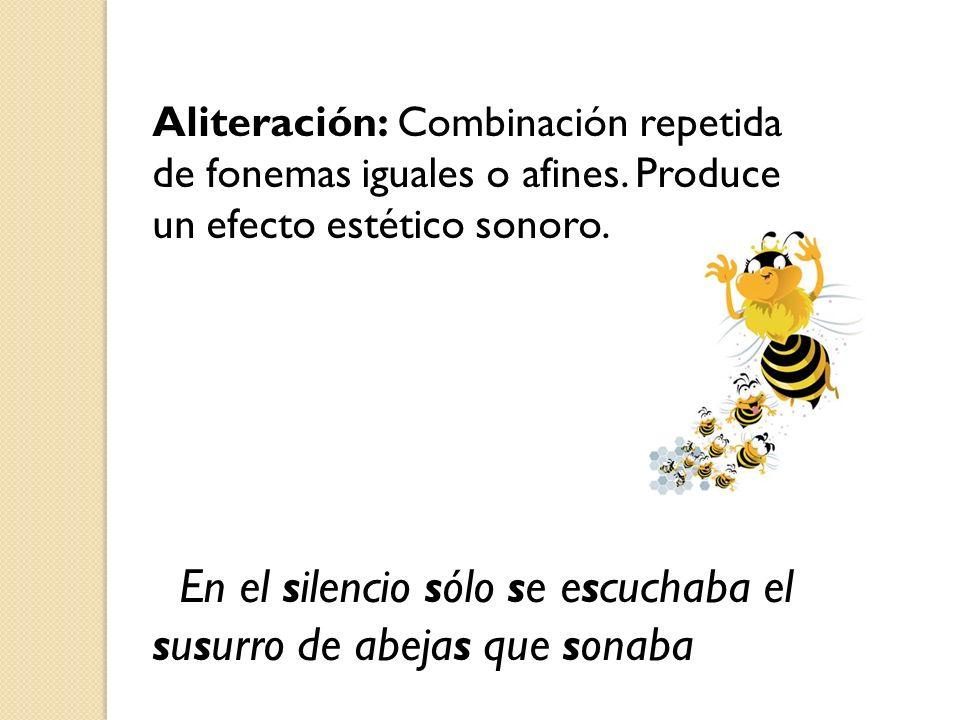 Aliteración: Combinación repetida de fonemas iguales o afines. Produce un efecto estético sonoro. En el silencio sólo se escuchaba el susurro de abeja