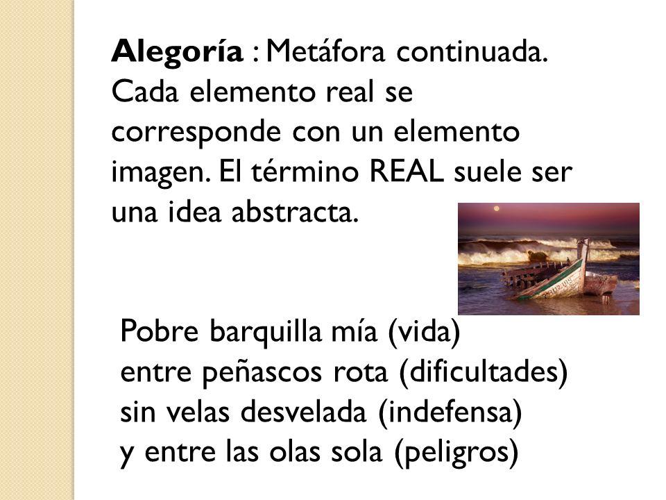 Alegoría : Metáfora continuada. Cada elemento real se corresponde con un elemento imagen. El término REAL suele ser una idea abstracta. Pobre barquill