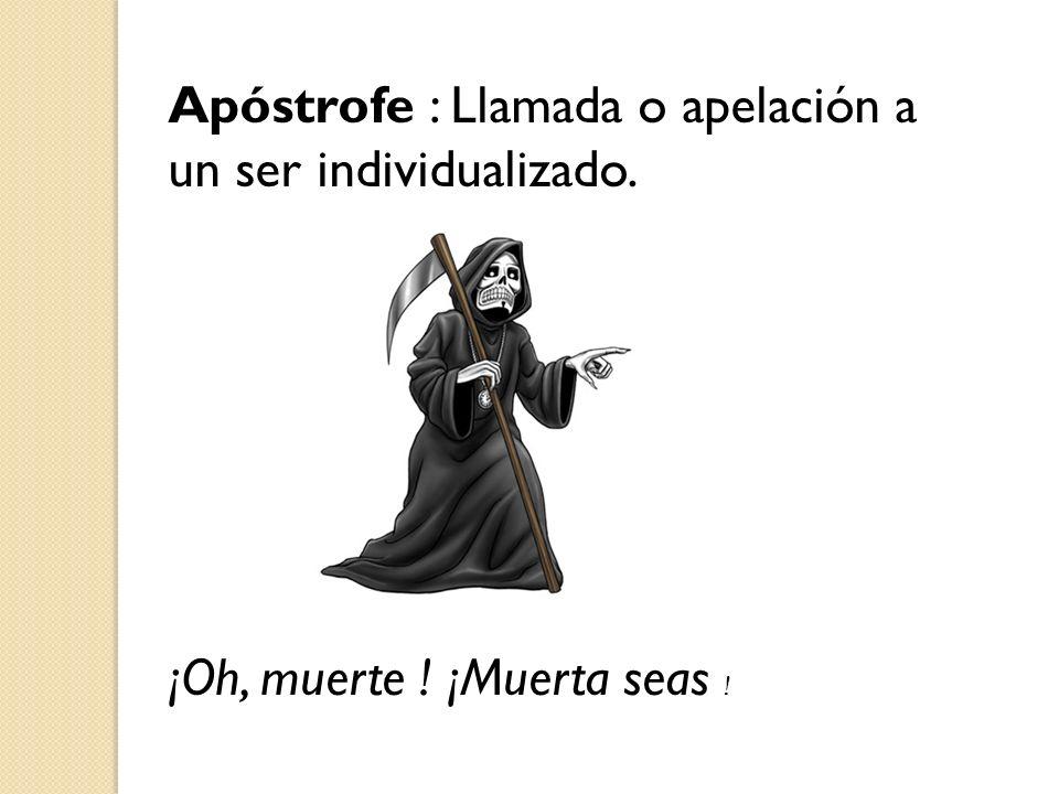 Apóstrofe : Llamada o apelación a un ser individualizado. ¡Oh, muerte ! ¡Muerta seas !