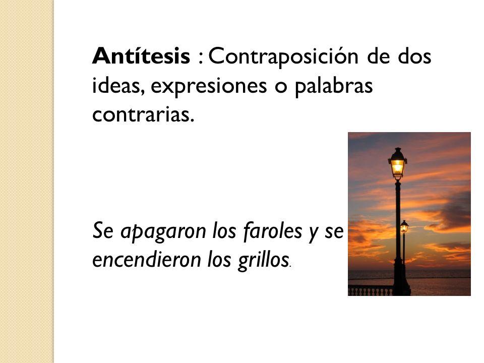 Antítesis : Contraposición de dos ideas, expresiones o palabras contrarias. Se apagaron los faroles y se encendieron los grillos.