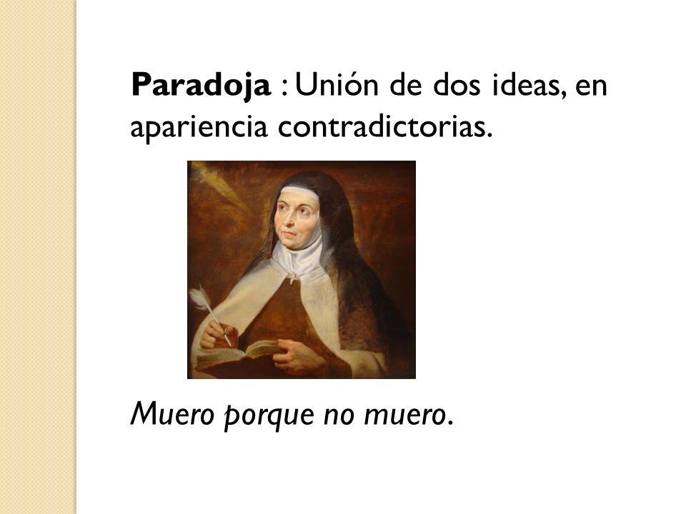 Paradoja : Unión de dos ideas, en apariencia contradictorias. Muero porque no muero.