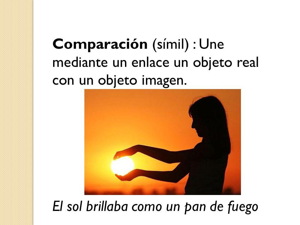 Comparación (símil) : Une mediante un enlace un objeto real con un objeto imagen. El sol brillaba como un pan de fuego