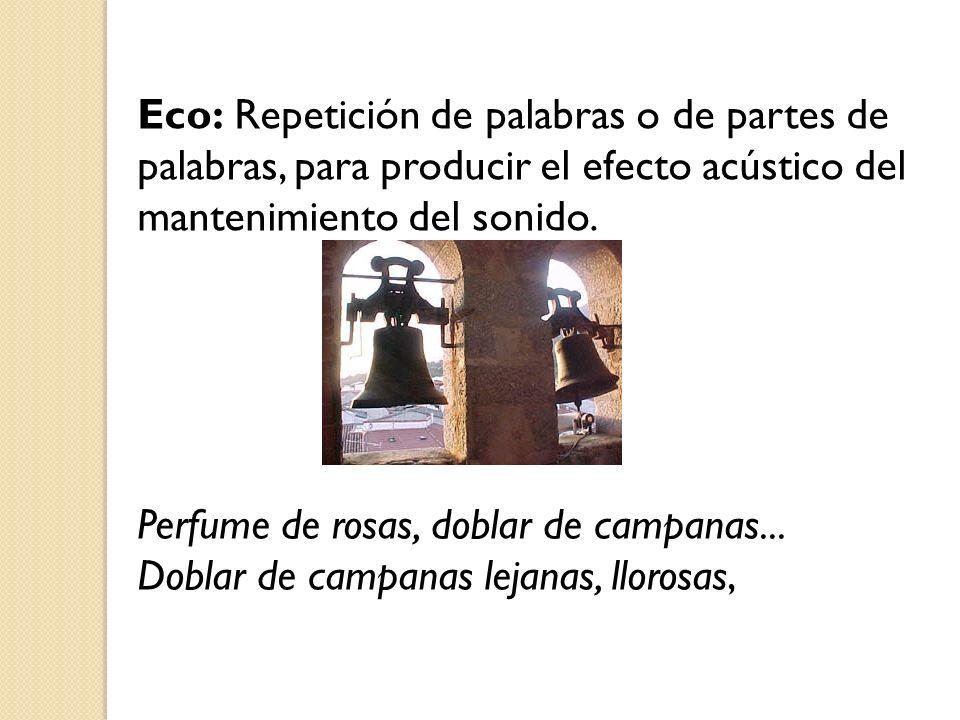 Eco: Repetición de palabras o de partes de palabras, para producir el efecto acústico del mantenimiento del sonido. Perfume de rosas, doblar de campan