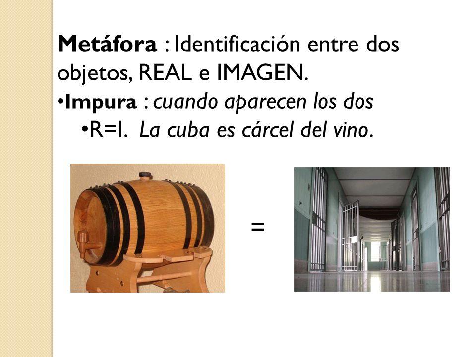 Metáfora : Identificación entre dos objetos, REAL e IMAGEN. Impura : cuando aparecen los dos R=I. La cuba es cárcel del vino. =