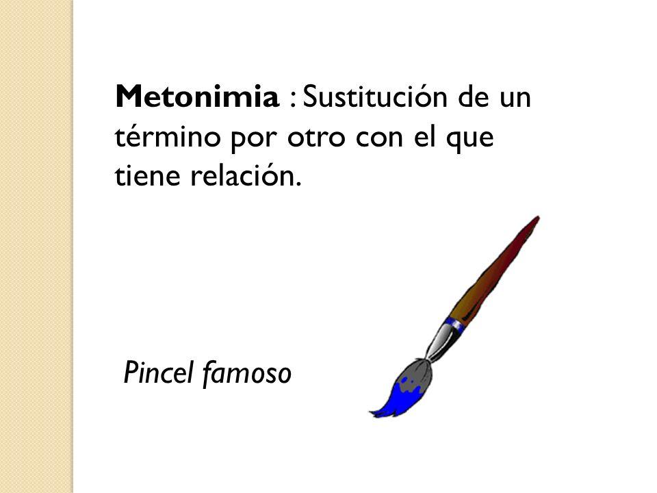 Metonimia : Sustitución de un término por otro con el que tiene relación. Pincel famoso