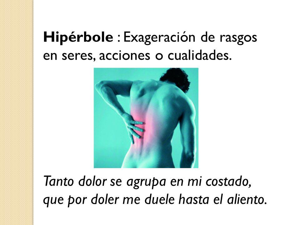 Hipérbole : Exageración de rasgos en seres, acciones o cualidades. Tanto dolor se agrupa en mi costado, que por doler me duele hasta el aliento.