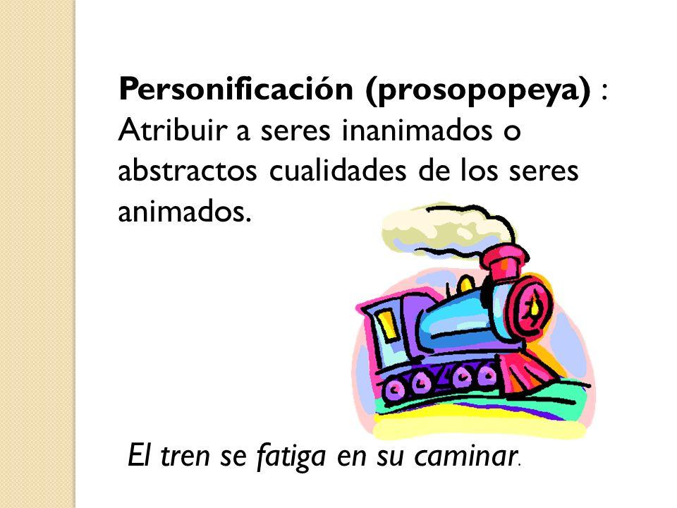 Personificación (prosopopeya) : Atribuir a seres inanimados o abstractos cualidades de los seres animados. El tren se fatiga en su caminar.