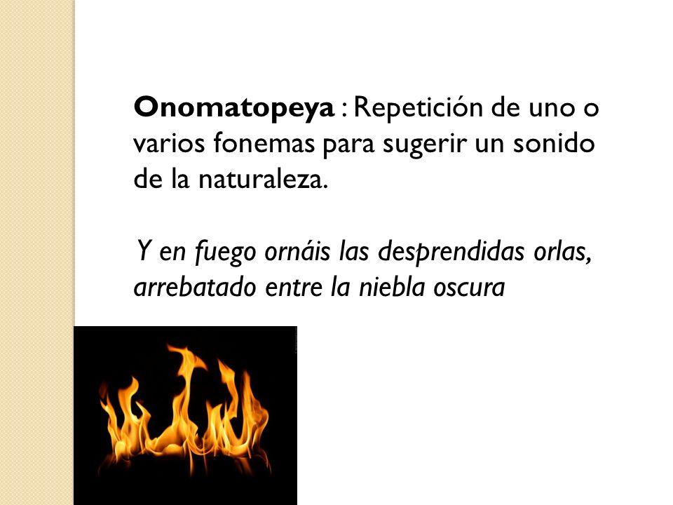 Onomatopeya : Repetición de uno o varios fonemas para sugerir un sonido de la naturaleza. Y en fuego ornáis las desprendidas orlas, arrebatado entre l