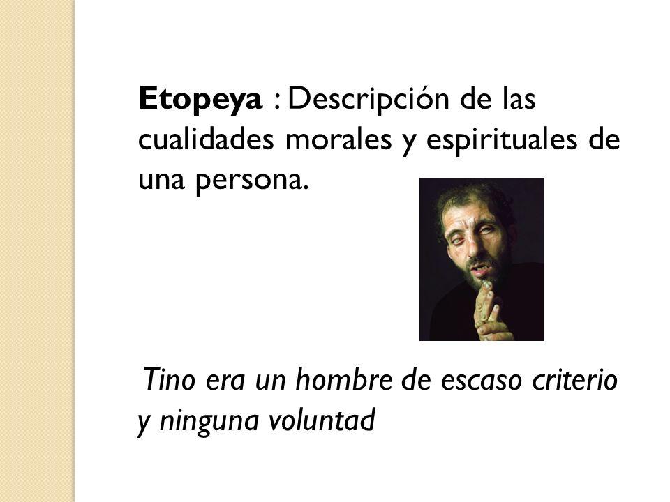 Etopeya : Descripción de las cualidades morales y espirituales de una persona. Tino era un hombre de escaso criterio y ninguna voluntad