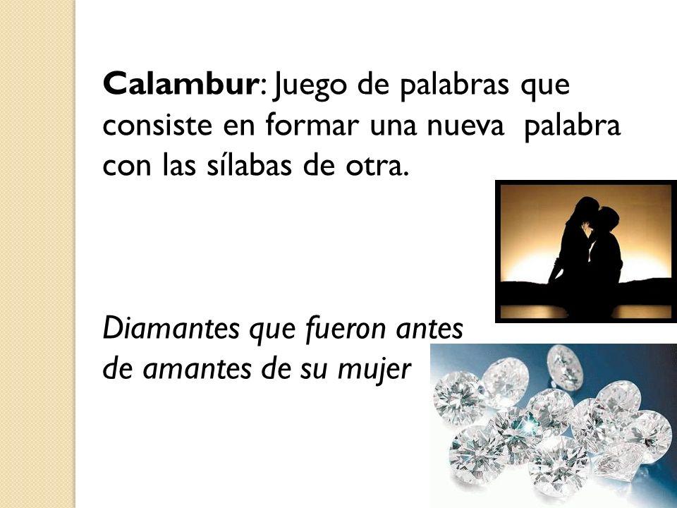Calambur: Juego de palabras que consiste en formar una nueva palabra con las sílabas de otra. Diamantes que fueron antes de amantes de su mujer