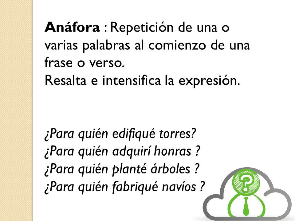 Anáfora : Repetición de una o varias palabras al comienzo de una frase o verso. Resalta e intensifica la expresión. ¿Para quién edifiqué torres? ¿Para