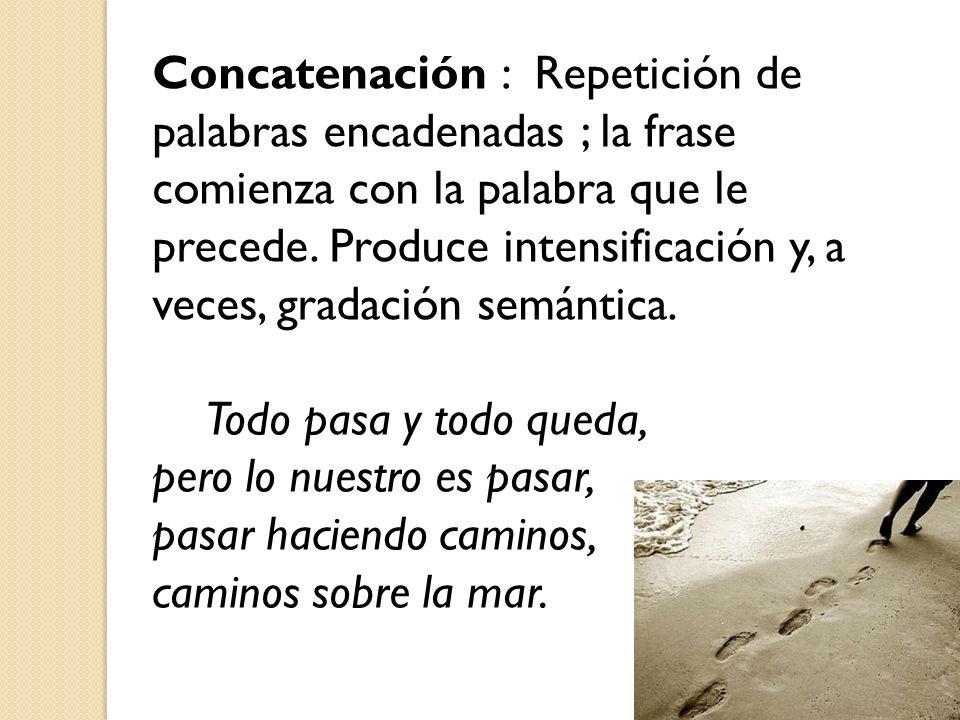 Concatenación : Repetición de palabras encadenadas ; la frase comienza con la palabra que le precede. Produce intensificación y, a veces, gradación se