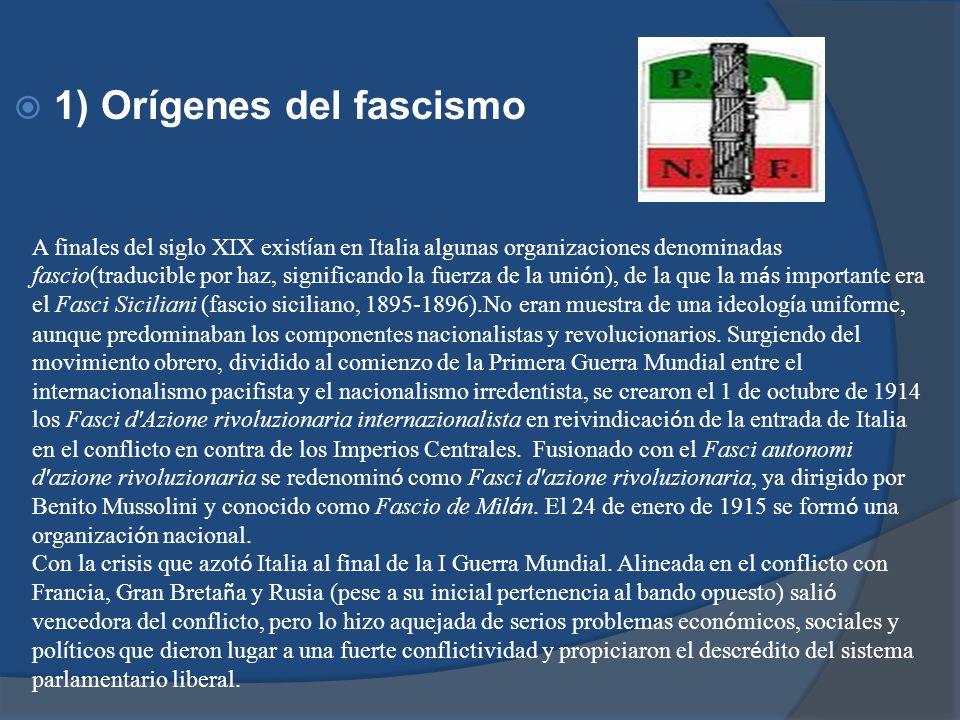 1) Orígenes del fascismo A finales del siglo XIX exist í an en Italia algunas organizaciones denominadas fascio(traducible por haz, significando la fu
