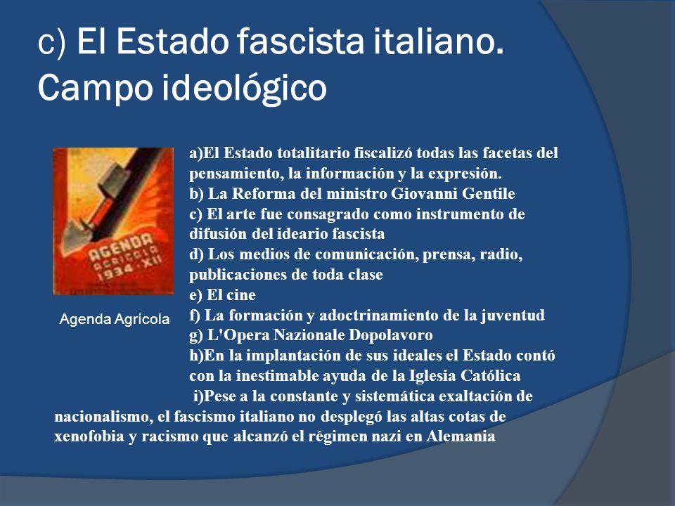 c) El Estado fascista italiano. Campo ideológico a)El Estado totalitario fiscalizó todas las facetas del pensamiento, la información y la expresión. b
