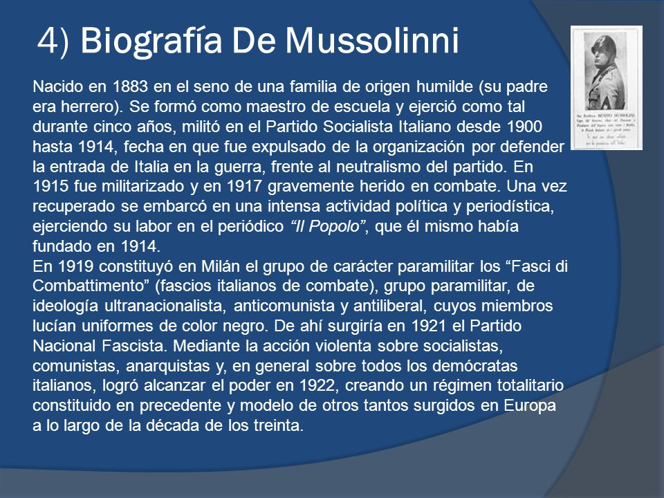 4) Biografía De Mussolinni Nacido en 1883 en el seno de una familia de origen humilde (su padre era herrero). Se formó como maestro de escuela y ejerc